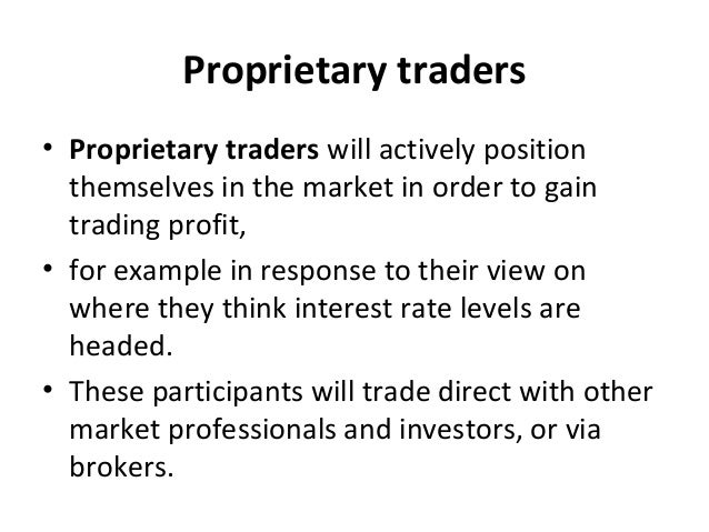 Proprietary traders • Proprietary traders will actively position themselves in the market in order to gain trading profit,...