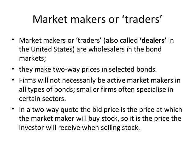 Market makers or 'traders' • Market makers or 'traders' (also called 'dealers' in the United States) are wholesalers in th...