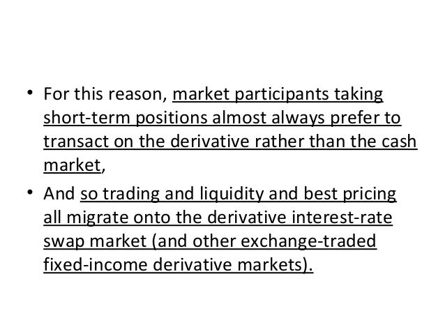 • For this reason, market participants taking short-term positions almost always prefer to transact on the derivative rath...