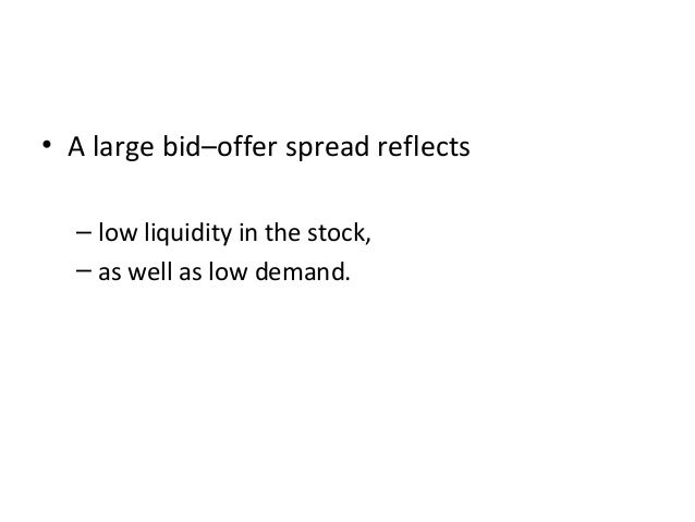 • A large bid–offer spread reflects – low liquidity in the stock, – as well as low demand.