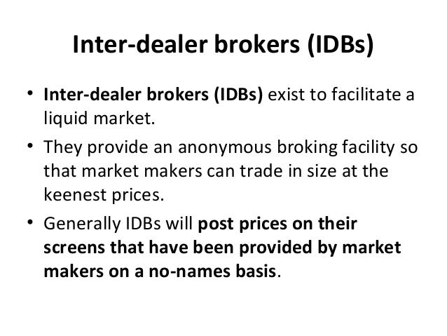 Inter-dealer brokers (IDBs) • Inter-dealer brokers (IDBs) exist to facilitate a liquid market. • They provide an anonymous...
