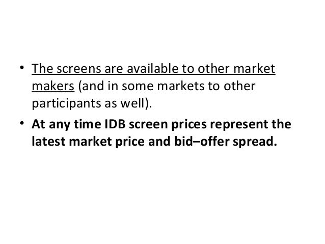 • The screens are available to other market makers (and in some markets to other participants as well). • At any time IDB ...