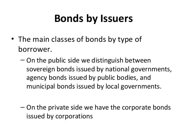 Bonds by Issuers • The main classes of bonds by type of borrower. – On the public side we distinguish between sovereign bo...