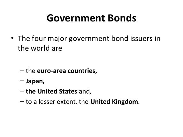 Government Bonds • The four major government bond issuers in the world are – the euro-area countries, – Japan, – the Unite...
