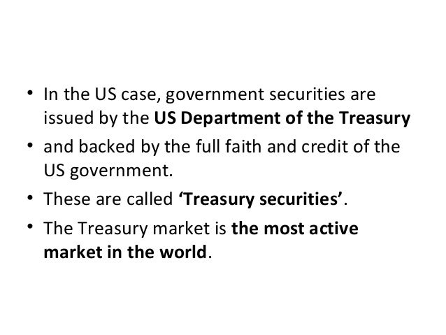 • In the US case, government securities are issued by the US Department of the Treasury • and backed by the full faith and...