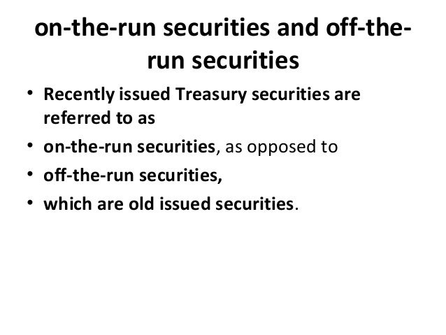 on-the-run securities and off-the- run securities • Recently issued Treasury securities are referred to as • on-the-run se...