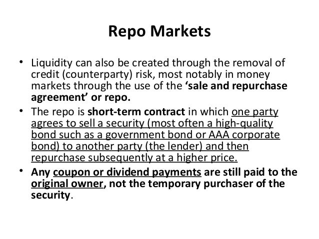 Repo Markets • Liquidity can also be created through the removal of credit (counterparty) risk, most notably in money mark...