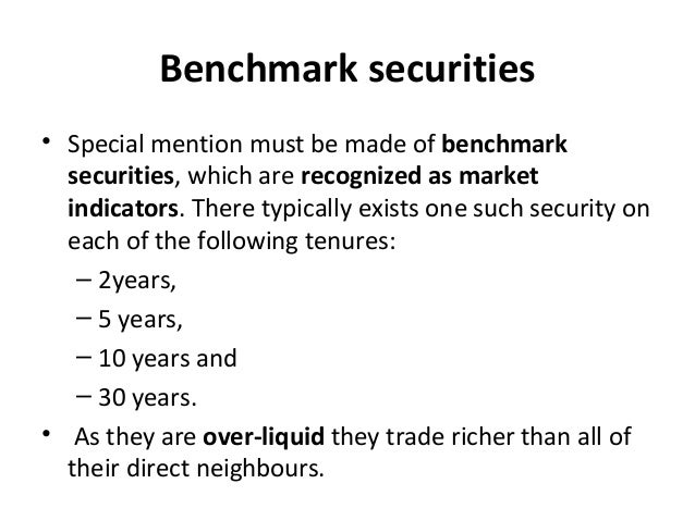 Benchmark securities • Special mention must be made of benchmark securities, which are recognized as market indicators. Th...