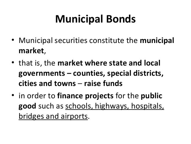 Municipal Bonds • Municipal securities constitute the municipal market, • that is, the market where state and local govern...