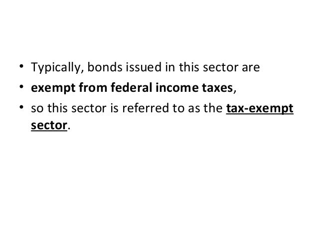 • Typically, bonds issued in this sector are • exempt from federal income taxes, • so this sector is referred to as the ta...
