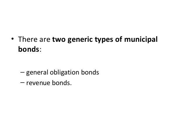 • There are two generic types of municipal bonds: – general obligation bonds – revenue bonds.