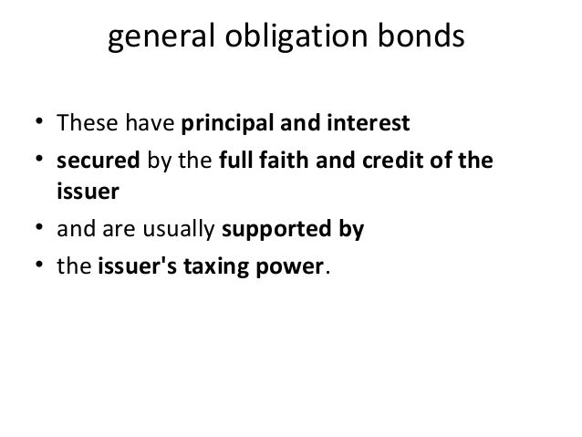 general obligation bonds • These have principal and interest • secured by the full faith and credit of the issuer • and ar...