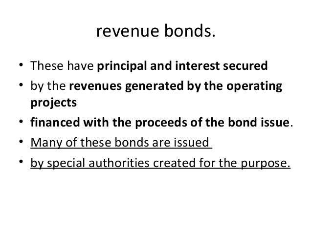 revenue bonds. • These have principal and interest secured • by the revenues generated by the operating projects • finance...
