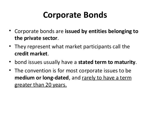 Corporate Bonds • Corporate bonds are issued by entities belonging to the private sector. • They represent what market par...