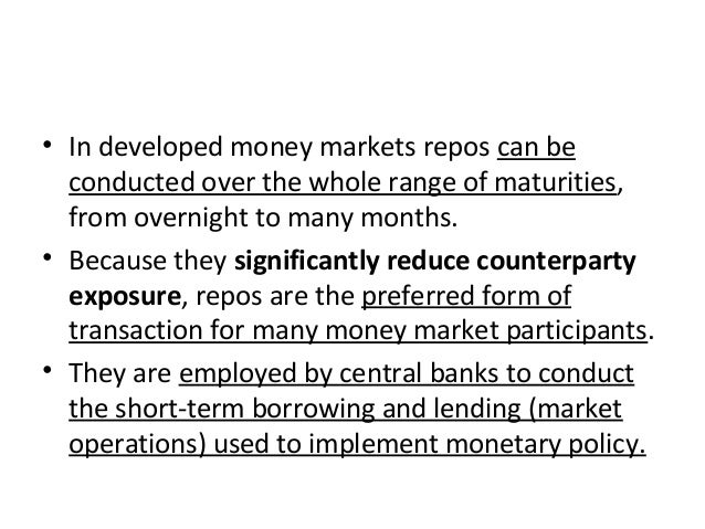 • In developed money markets repos can be conducted over the whole range of maturities, from overnight to many months. • B...