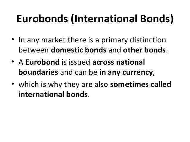 Eurobonds (International Bonds) • In any market there is a primary distinction between domestic bonds and other bonds. • A...