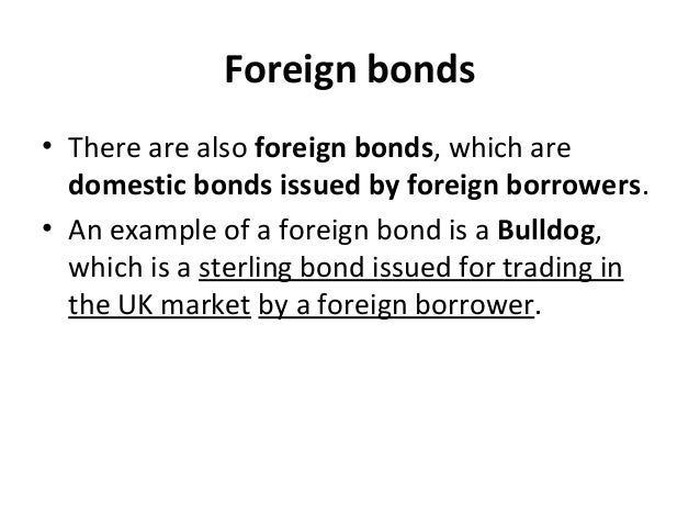 Foreign bonds • There are also foreign bonds, which are domestic bonds issued by foreign borrowers. • An example of a fore...
