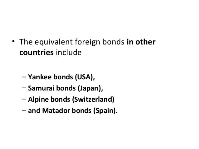 • The equivalent foreign bonds in other countries include – Yankee bonds (USA), – Samurai bonds (Japan), – Alpine bonds (S...