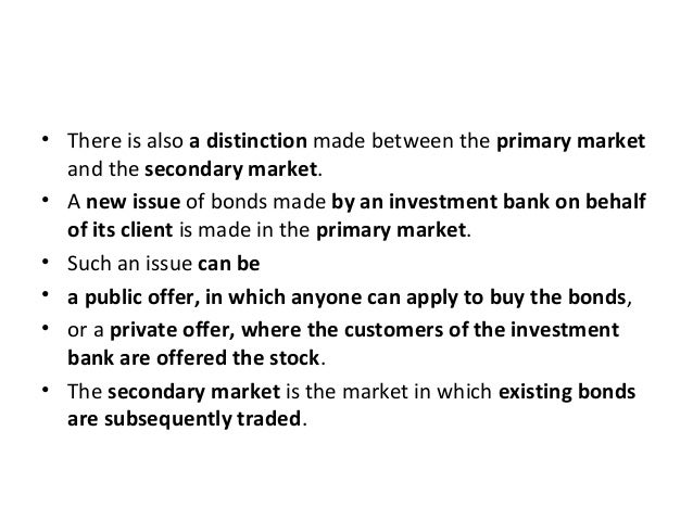 • There is also a distinction made between the primary market and the secondary market. • A new issue of bonds made by an ...
