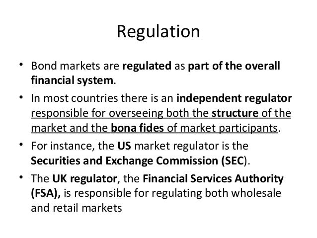 Regulation • Bond markets are regulated as part of the overall financial system. • In most countries there is an independe...
