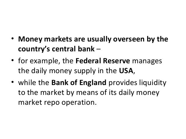 • Money markets are usually overseen by the country's central bank – • for example, the Federal Reserve manages the daily ...
