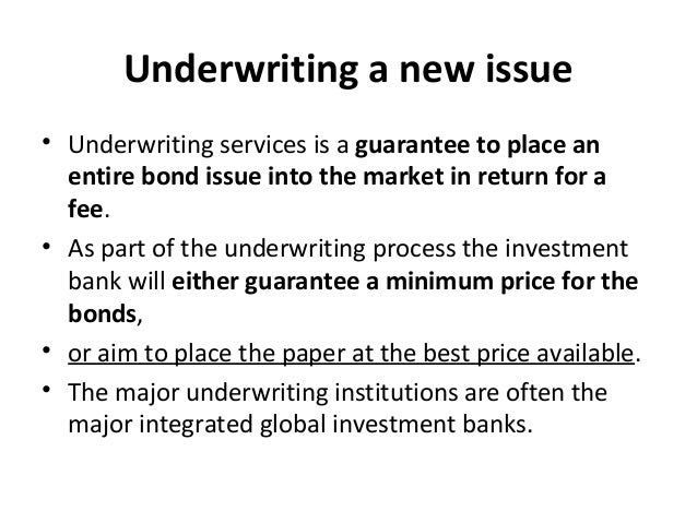 Underwriting a new issue • Underwriting services is a guarantee to place an entire bond issue into the market in return fo...
