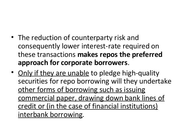 • The reduction of counterparty risk and consequently lower interest-rate required on these transactions makes repos the p...