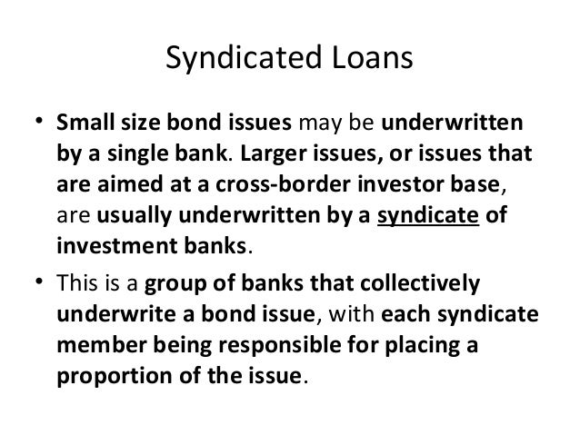 Syndicated Loans • Small size bond issues may be underwritten by a single bank. Larger issues, or issues that are aimed at...