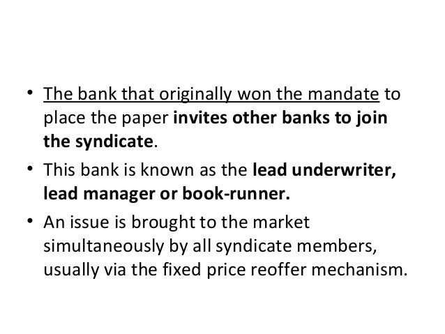 • The bank that originally won the mandate to place the paper invites other banks to join the syndicate. • This bank is kn...