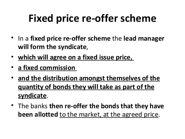 Fixed price re-offer scheme • In a fixed price re-offer scheme the lead manager will form the syndicate, • which will agre...