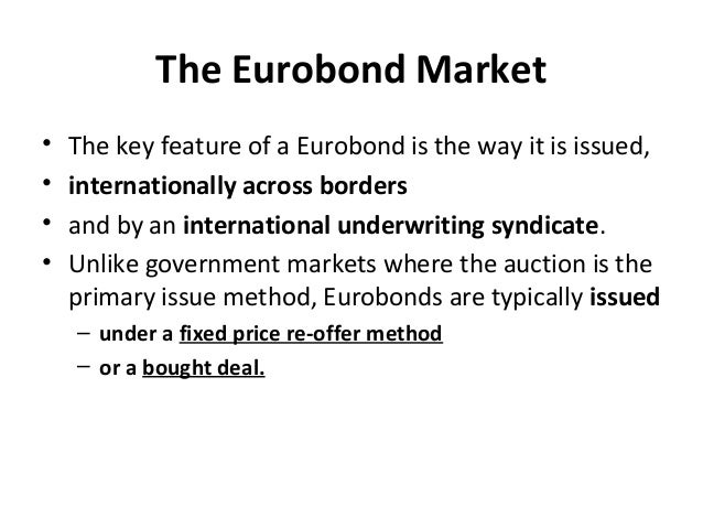 The Eurobond Market • The key feature of a Eurobond is the way it is issued, • internationally across borders • and by an ...