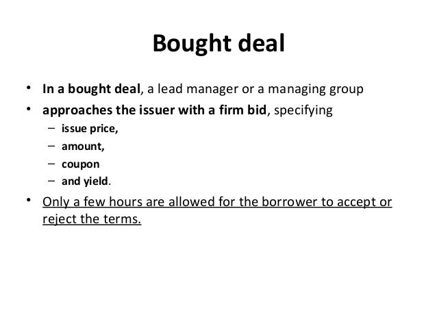 Bought deal • In a bought deal, a lead manager or a managing group • approaches the issuer with a firm bid, specifying – i...