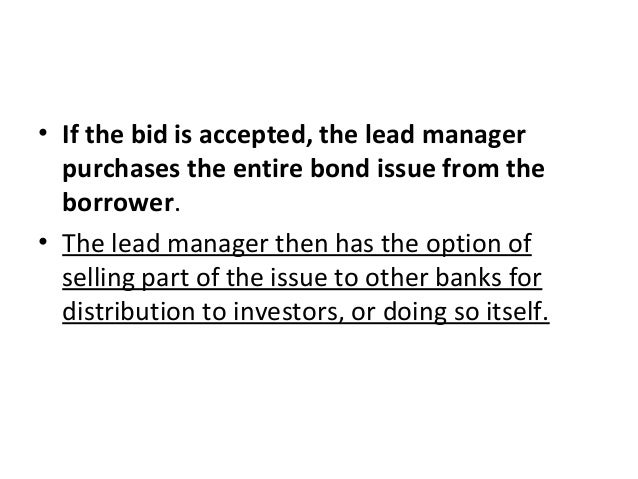 • If the bid is accepted, the lead manager purchases the entire bond issue from the borrower. • The lead manager then has ...
