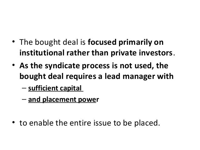 • The bought deal is focused primarily on institutional rather than private investors. • As the syndicate process is not u...