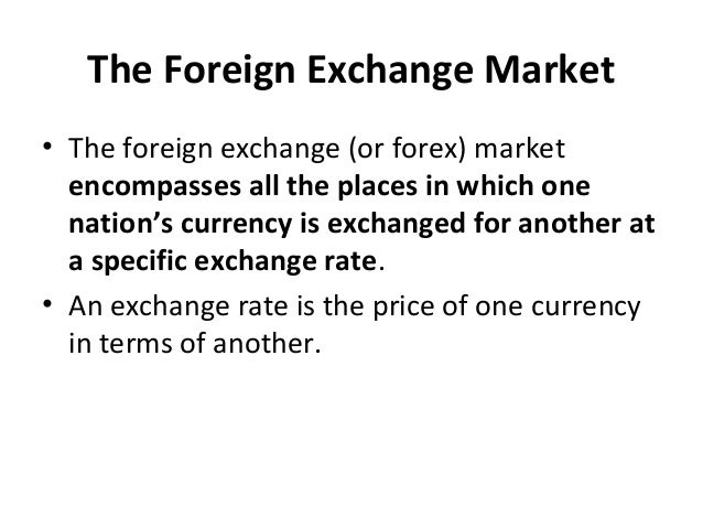 The Foreign Exchange Market • The foreign exchange (or forex) market encompasses all the places in which one nation's curr...