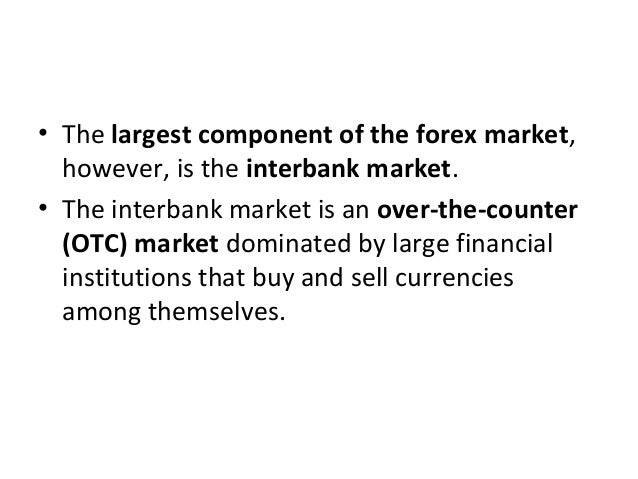 • The largest component of the forex market, however, is the interbank market. • The interbank market is an over-the-count...
