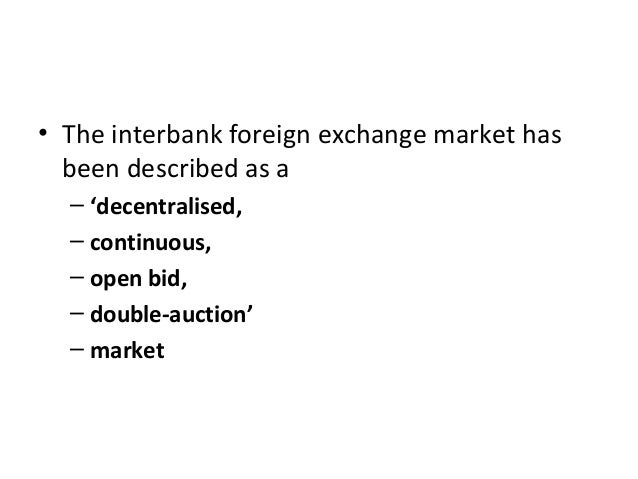 • The interbank foreign exchange market has been described as a – 'decentralised, – continuous, – open bid, – double-aucti...