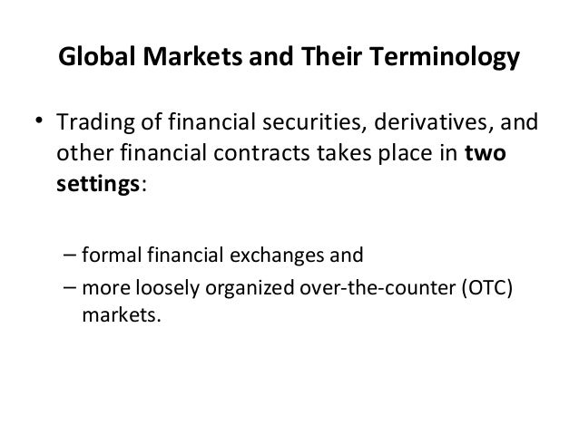 Global Markets and Their Terminology • Trading of financial securities, derivatives, and other financial contracts takes p...