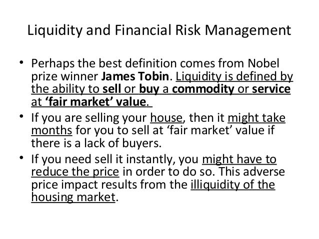 Liquidity and Financial Risk Management • Perhaps the best definition comes from Nobel prize winner James Tobin. Liquidity...