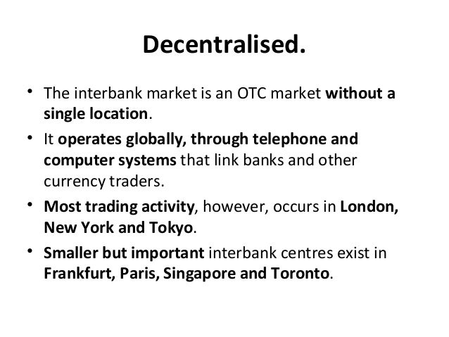 Decentralised. • The interbank market is an OTC market without a single location. • It operates globally, through telephon...