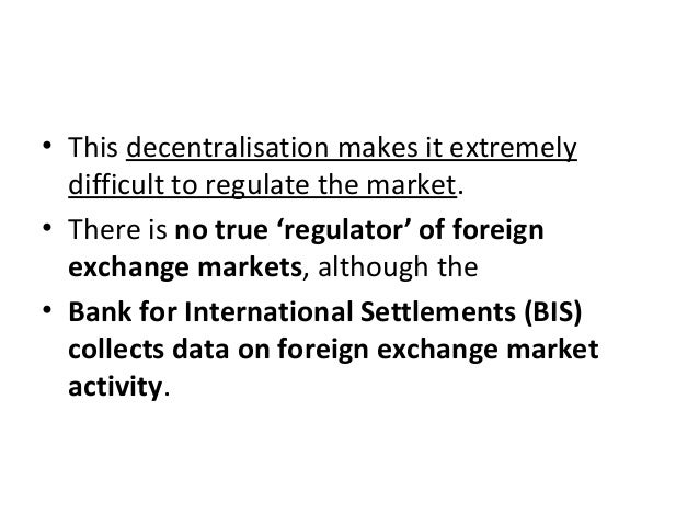 • This decentralisation makes it extremely difficult to regulate the market. • There is no true 'regulator' of foreign exc...
