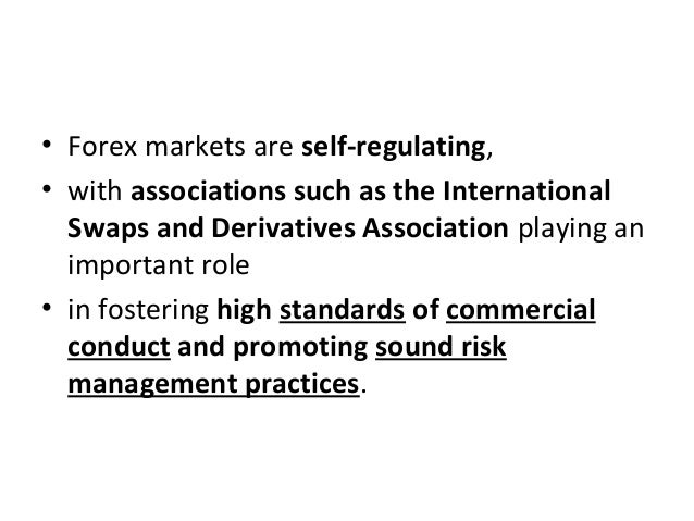 • Forex markets are self-regulating, • with associations such as the International Swaps and Derivatives Association playi...