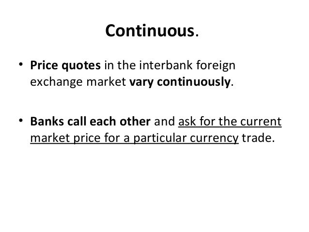 Continuous. • Price quotes in the interbank foreign exchange market vary continuously. • Banks call each other and ask for...