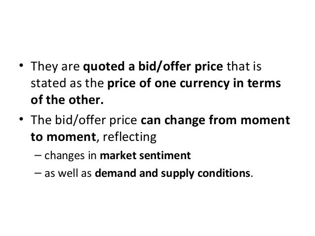 • They are quoted a bid/offer price that is stated as the price of one currency in terms of the other. • The bid/offer pri...