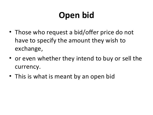 Open bid • Those who request a bid/offer price do not have to specify the amount they wish to exchange, • or even whether ...