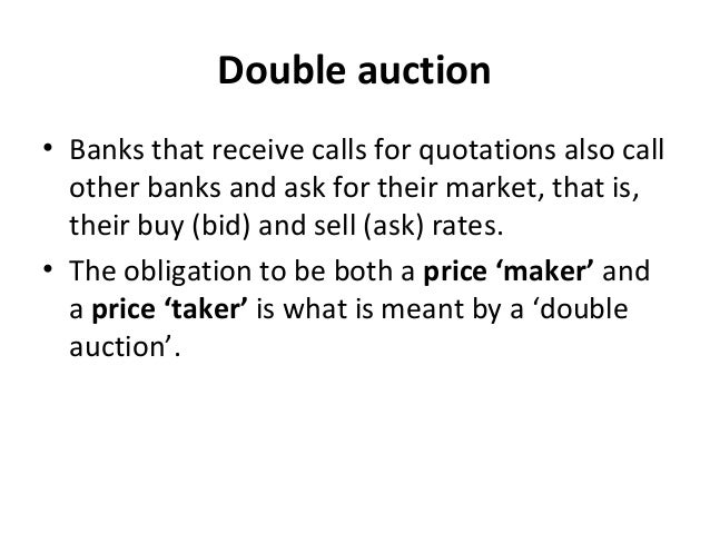 Double auction • Banks that receive calls for quotations also call other banks and ask for their market, that is, their bu...