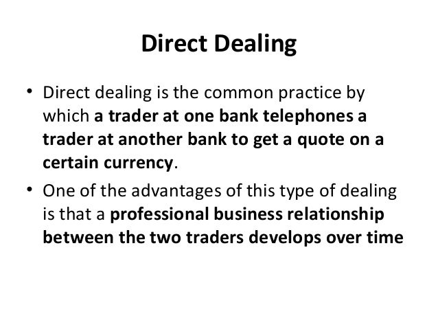 Direct Dealing • Direct dealing is the common practice by which a trader at one bank telephones a trader at another bank t...