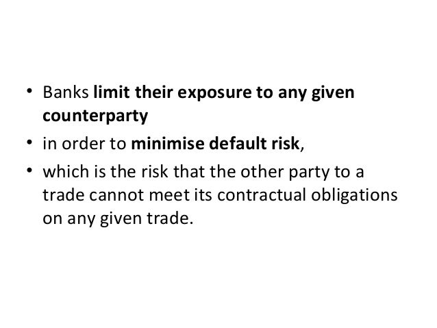 • Banks limit their exposure to any given counterparty • in order to minimise default risk, • which is the risk that the o...