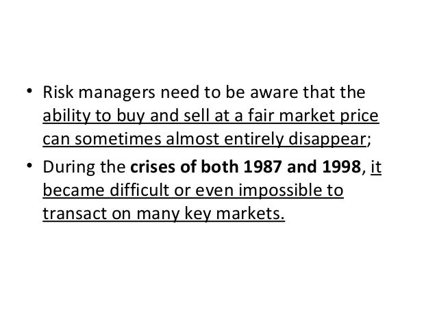 • Risk managers need to be aware that the ability to buy and sell at a fair market price can sometimes almost entirely dis...