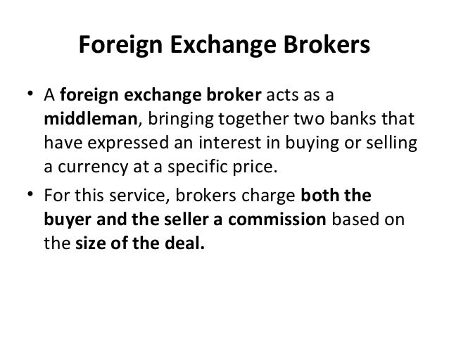 Foreign Exchange Brokers • A foreign exchange broker acts as a middleman, bringing together two banks that have expressed ...
